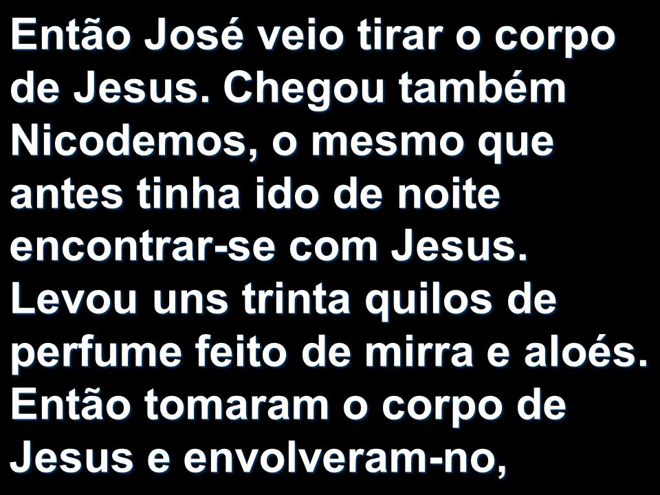 Então José veio tirar o corpo de Jesus. Chegou também Nicodemos, o mesmo que antes tinha ido de noite encontrar-se com Jesus. Levou uns trinta quilos