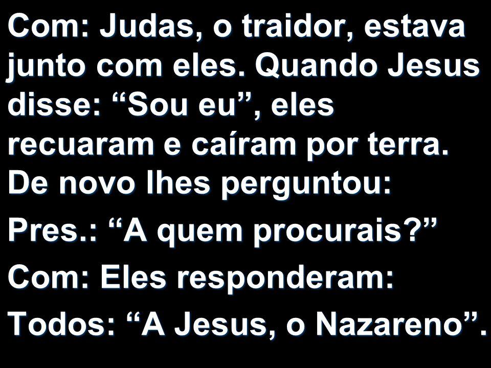 Com: Judas, o traidor, estava junto com eles. Quando Jesus disse: Sou eu, eles recuaram e caíram por terra. De novo lhes perguntou: Pres.: A quem proc