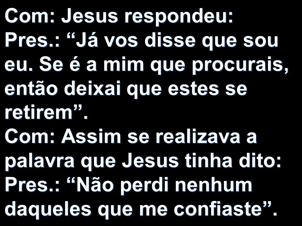 Com: Jesus respondeu: Pres.: Já vos disse que sou eu. Se é a mim que procurais, então deixai que estes se retirem. Com: Assim se realizava a palavra q