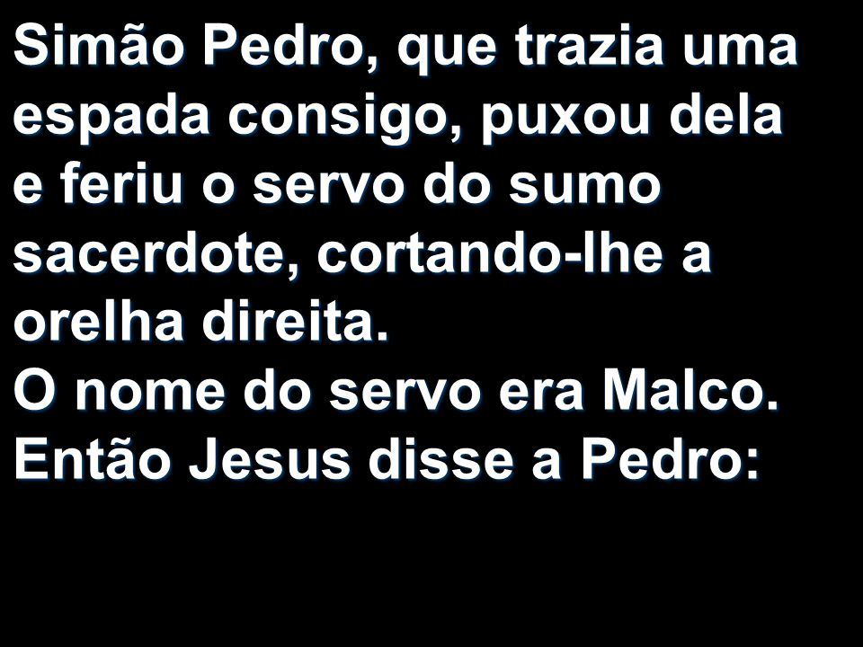 Simão Pedro, que trazia uma espada consigo, puxou dela e feriu o servo do sumo sacerdote, cortando-lhe a orelha direita. O nome do servo era Malco. En