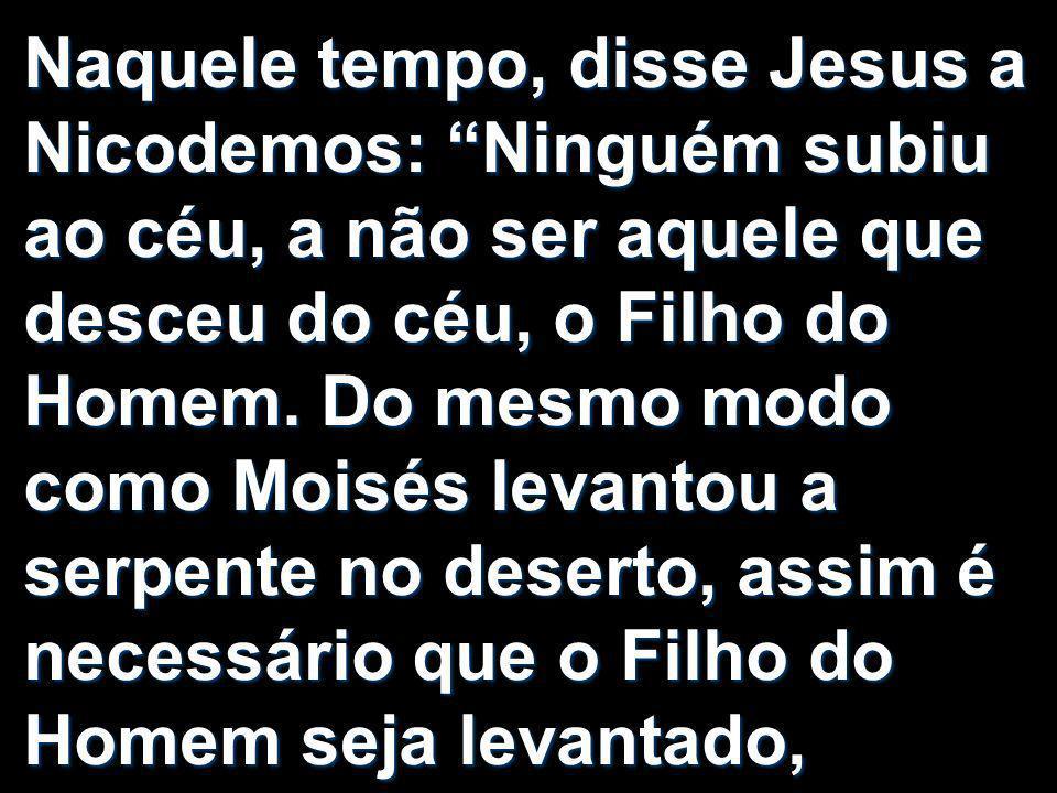 Naquele tempo, disse Jesus a Nicodemos: Ninguém subiu ao céu, a não ser aquele que desceu do céu, o Filho do Homem. Do mesmo modo como Moisés levantou