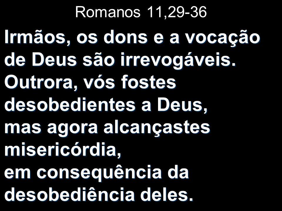 Romanos 11,29-36 Irmãos, os dons e a vocação de Deus são irrevogáveis. Outrora, vós fostes desobedientes a Deus, mas agora alcançastes misericórdia, e