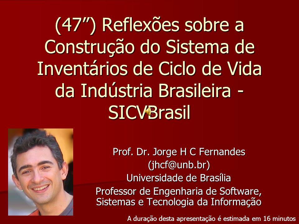 (47) Reflexões sobre a Construção do Sistema de Inventários de Ciclo de Vida da Indústria Brasileira - SICVBrasil Prof. Dr. Jorge H C Fernandes (jhcf@