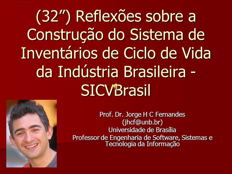 (32) Reflexões sobre a Construção do Sistema de Inventários de Ciclo de Vida da Indústria Brasileira - SICVBrasil Prof. Dr. Jorge H C Fernandes (jhcf@