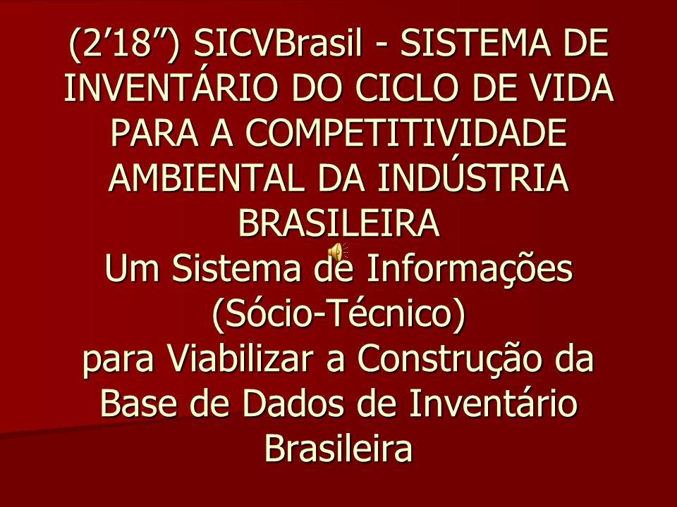 (218) SICVBrasil - SISTEMA DE INVENTÁRIO DO CICLO DE VIDA PARA A COMPETITIVIDADE AMBIENTAL DA INDÚSTRIA BRASILEIRA Um Sistema de Informações (Sócio-Té