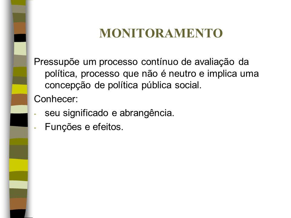MONITORAMENTO Pressupõe um processo contínuo de avaliação da política, processo que não é neutro e implica uma concepção de política pública social. C