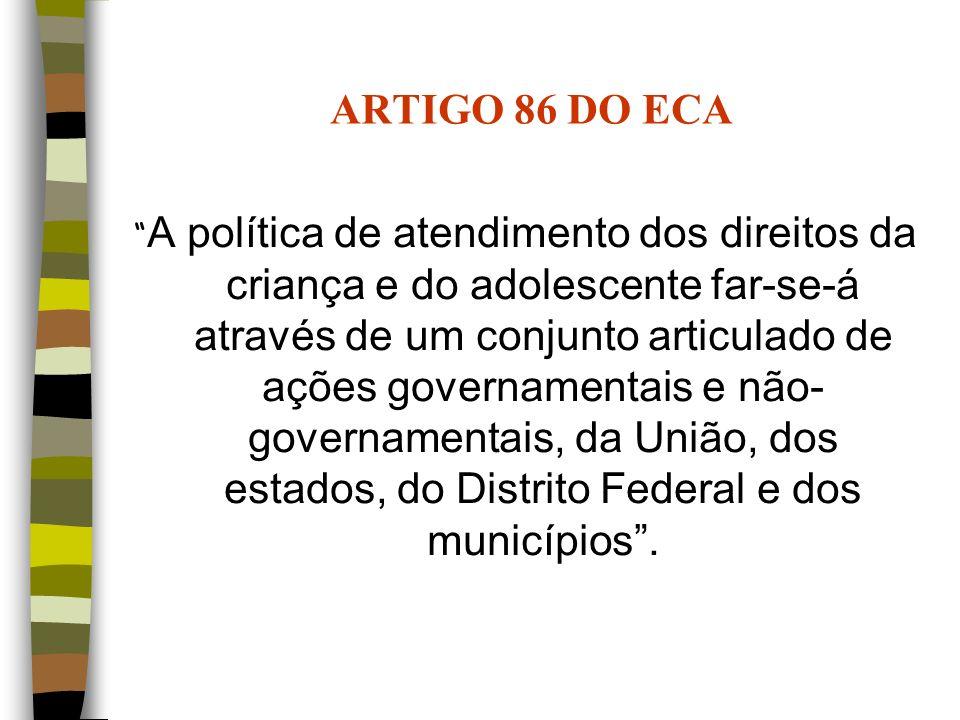 ARTIGO 86 DO ECA A política de atendimento dos direitos da criança e do adolescente far-se-á através de um conjunto articulado de ações governamentais