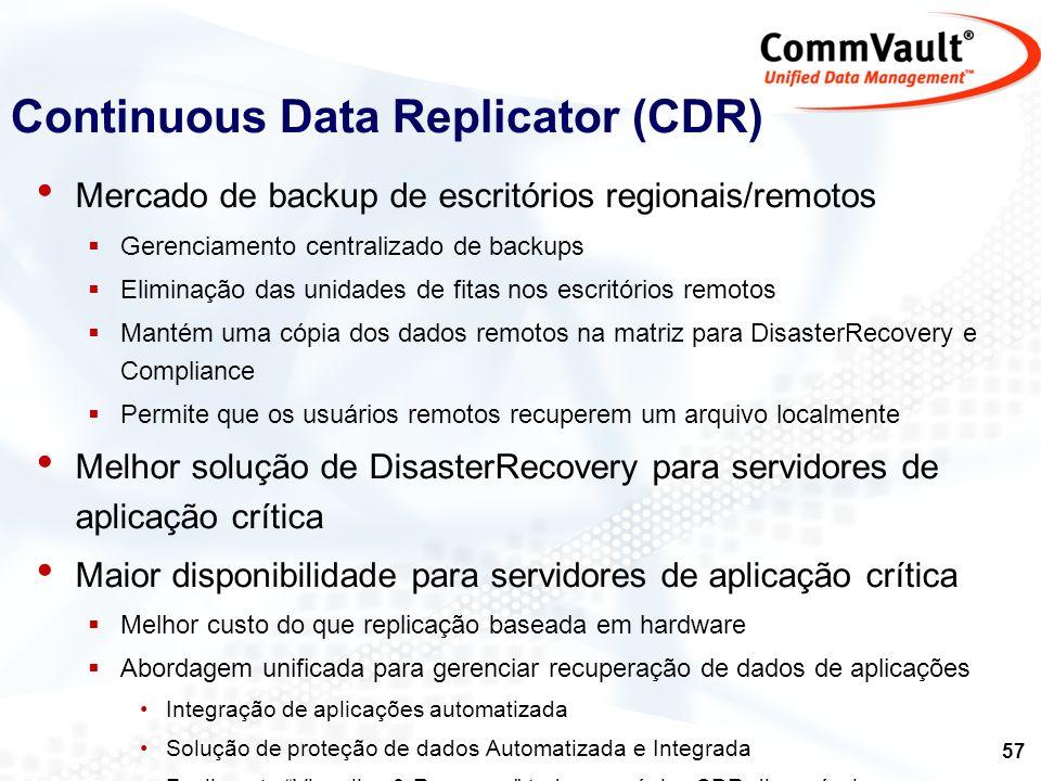 58 Para Windows e Linux Replica byte-level (QR replica block-level) com reconhecimento e suporte às aplicações: NTFS Exchange SQL Suporta replicação para múltiplos destinos Para replicação local e remota simultaneamente Suporta múltiplos pontos de consistência reconhecendo as aplicações: Capacidade de retry & re-sync Capacidade de limitar a utilização de banda CDR não é: Não é um produto de replicação síncrona Não é destinado ao mercado de balanceamento de carga Continuous Data Replicator (CDR)