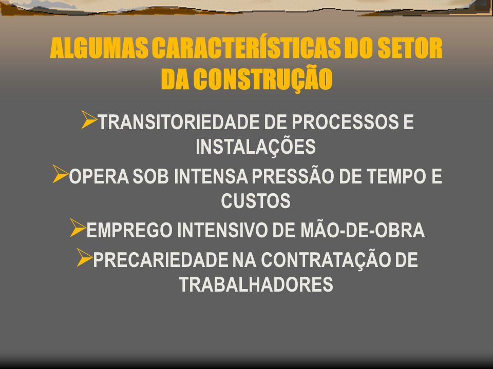 ALGUMAS CARACTERÍSTICAS DO SETOR DA CONSTRUÇÃO TERCEIRIZAÇÃO EXCESSO DE JORNADA DE TRABALHO BAIXA QUALIDADE DE VIDA NOS CANTEIROS DE OBRA POUCO INVESTIMENTO EM S.S.T.