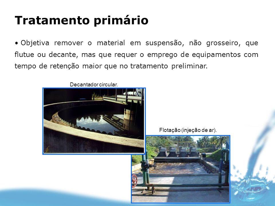 Tratamento primário Objetiva remover o material em suspensão, não grosseiro, que flutue ou decante, mas que requer o emprego de equipamentos com tempo