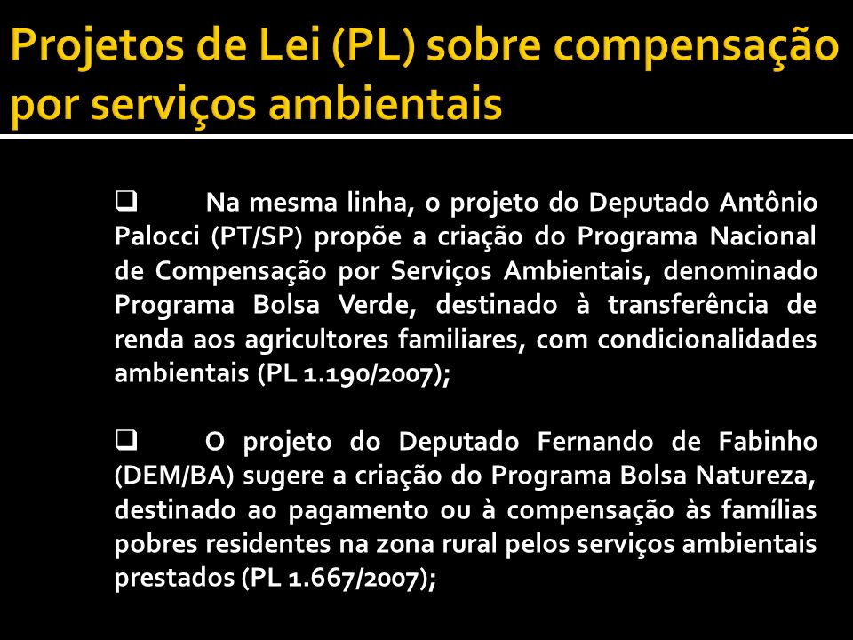 Na mesma linha, o projeto do Deputado Antônio Palocci (PT/SP) propõe a criação do Programa Nacional de Compensação por Serviços Ambientais, denominado Programa Bolsa Verde, destinado à transferência de renda aos agricultores familiares, com condicionalidades ambientais (PL 1.190/2007); O projeto do Deputado Fernando de Fabinho (DEM/BA) sugere a criação do Programa Bolsa Natureza, destinado ao pagamento ou à compensação às famílias pobres residentes na zona rural pelos serviços ambientais prestados (PL 1.667/2007);