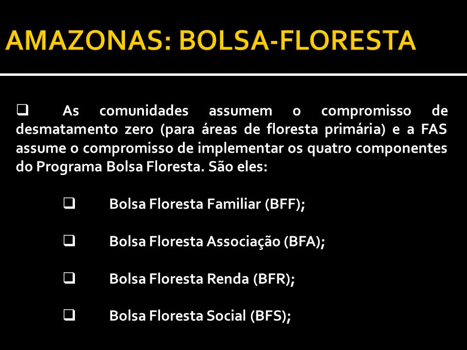 As comunidades assumem o compromisso de desmatamento zero (para áreas de floresta primária) e a FAS assume o compromisso de implementar os quatro componentes do Programa Bolsa Floresta.