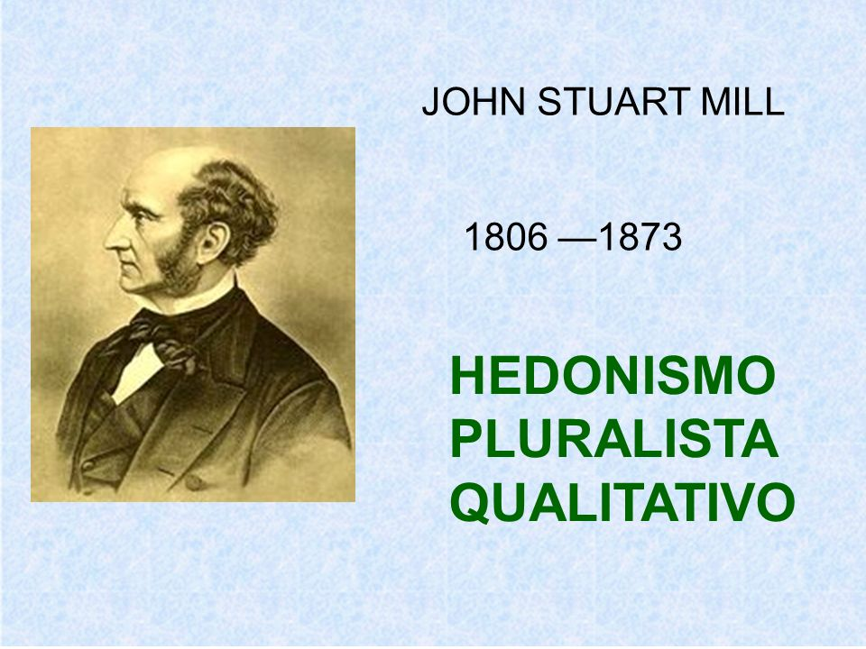 JOHN STUART MILL 1806 1873 HEDONISMO PLURALISTA QUALITATIVO