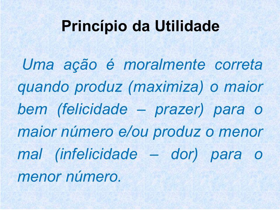 Princípio da Utilidade Uma ação é moralmente correta quando produz (maximiza) o maior bem (felicidade – prazer) para o maior número e/ou produz o menor mal (infelicidade – dor) para o menor número.