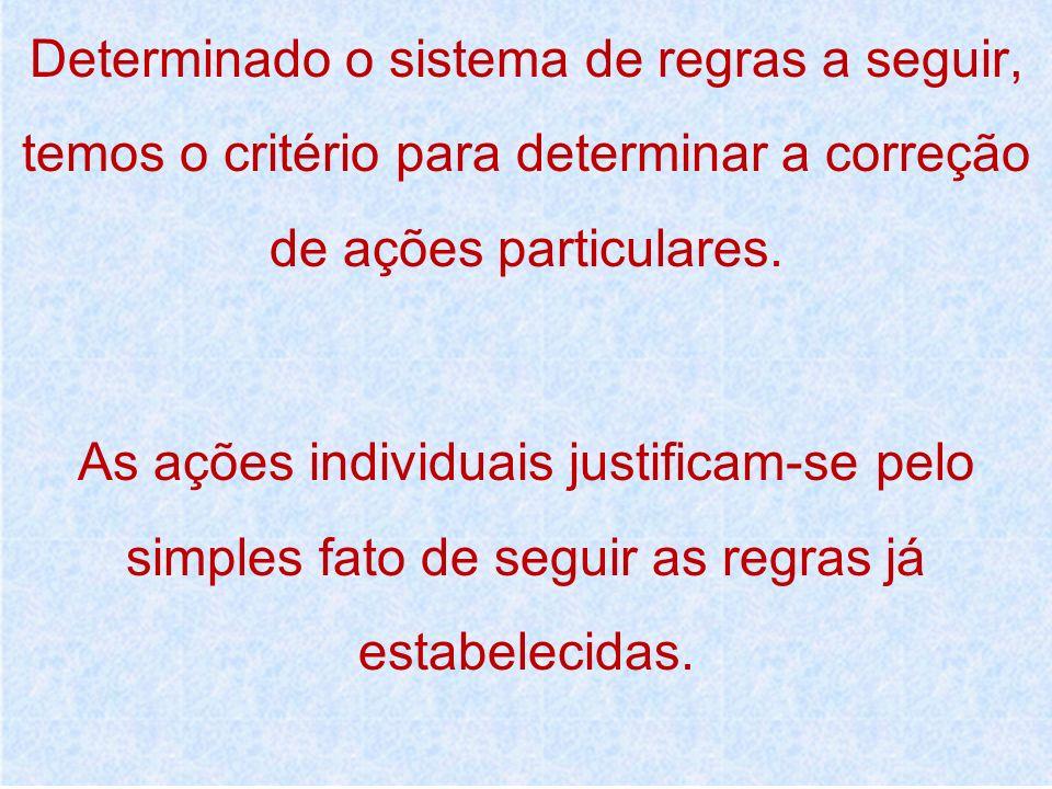Determinado o sistema de regras a seguir, temos o critério para determinar a correção de ações particulares. As ações individuais justificam-se pelo s