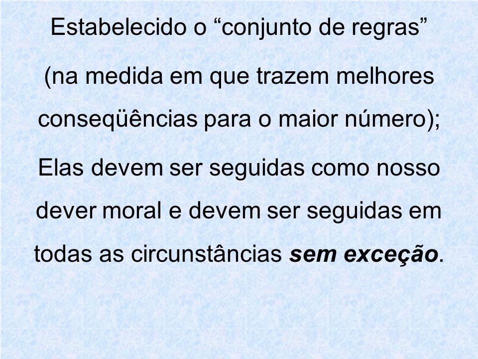 Estabelecido o conjunto de regras (na medida em que trazem melhores conseqüências para o maior número); Elas devem ser seguidas como nosso dever moral e devem ser seguidas em todas as circunstâncias sem exceção.