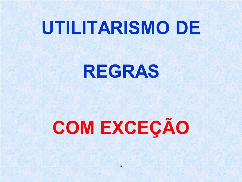 UTILITARISMO DE REGRAS COM EXCEÇÃO.