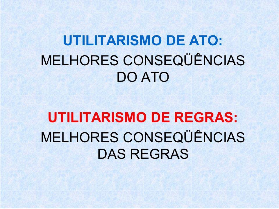 UTILITARISMO DE ATO: MELHORES CONSEQÜÊNCIAS DO ATO UTILITARISMO DE REGRAS: MELHORES CONSEQÜÊNCIAS DAS REGRAS