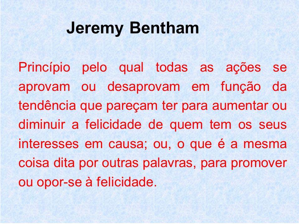 Jeremy Bentham Princípio pelo qual todas as ações se aprovam ou desaprovam em função da tendência que pareçam ter para aumentar ou diminuir a felicidade de quem tem os seus interesses em causa; ou, o que é a mesma coisa dita por outras palavras, para promover ou opor-se à felicidade.