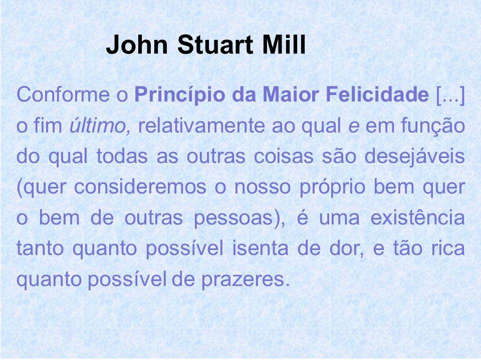 John Stuart Mill Conforme o Princípio da Maior Felicidade [...] o fim último, relativamente ao qual e em função do qual todas as outras coisas são desejáveis (quer consideremos o nosso próprio bem quer o bem de outras pessoas), é uma existência tanto quanto possível isenta de dor, e tão rica quanto possível de prazeres.