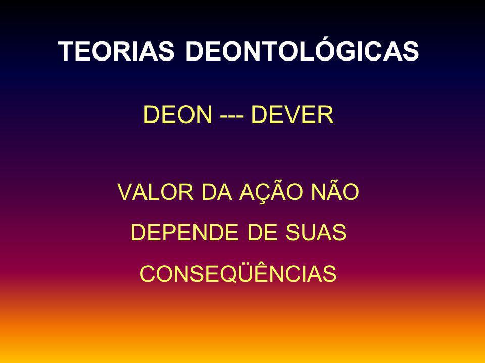 TEORIAS DEONTOLÓGICAS DEON --- DEVER VALOR DA AÇÃO NÃO DEPENDE DE SUAS CONSEQÜÊNCIAS