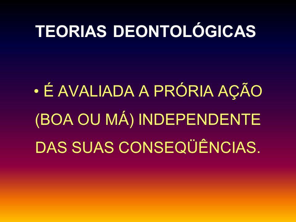 TEORIAS DEONTOLÓGICAS UMA AÇÃO POSSUI UM VALOR MORAL INTRÍNSECO.