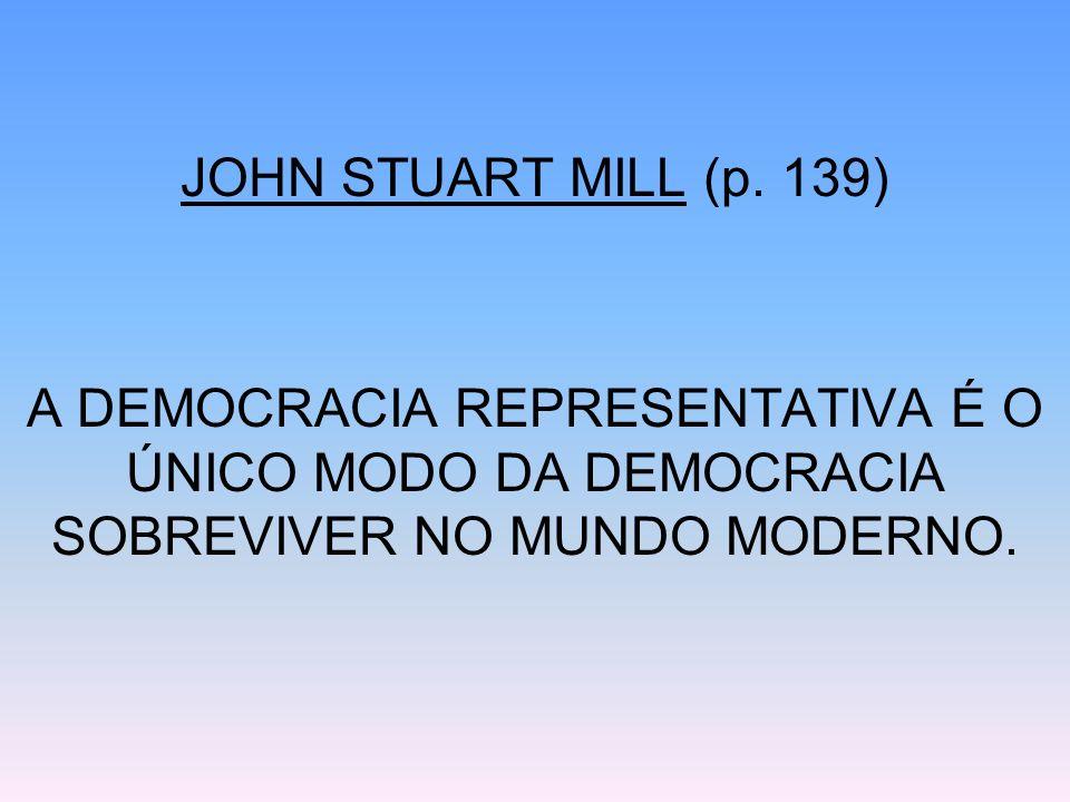 JOHN STUART MILL (p. 139) A DEMOCRACIA REPRESENTATIVA É O ÚNICO MODO DA DEMOCRACIA SOBREVIVER NO MUNDO MODERNO.