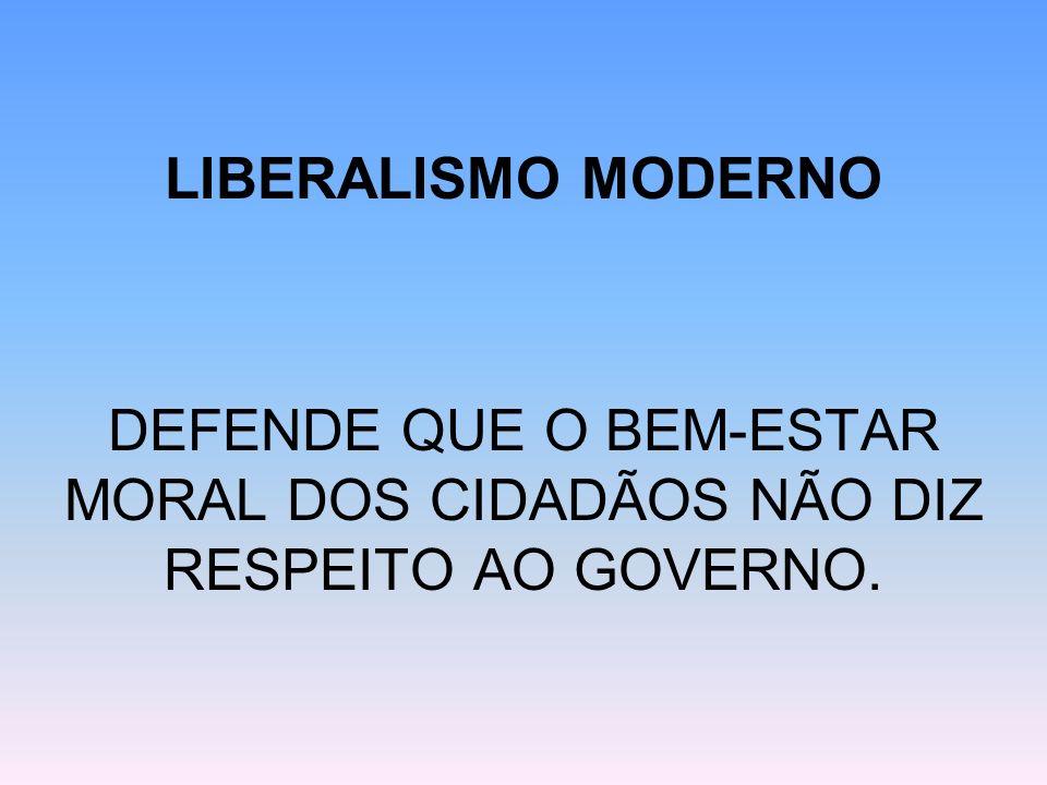 LIBERALISMO MODERNO DEFENDE QUE O BEM-ESTAR MORAL DOS CIDADÃOS NÃO DIZ RESPEITO AO GOVERNO.