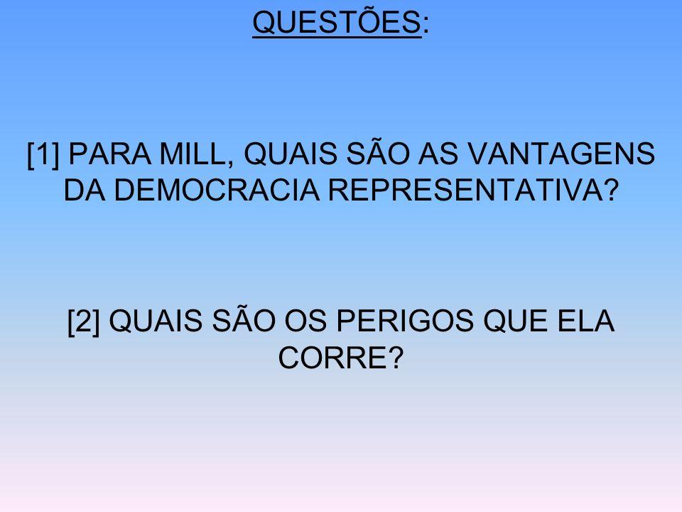 QUESTÕES: [1] PARA MILL, QUAIS SÃO AS VANTAGENS DA DEMOCRACIA REPRESENTATIVA? [2] QUAIS SÃO OS PERIGOS QUE ELA CORRE?