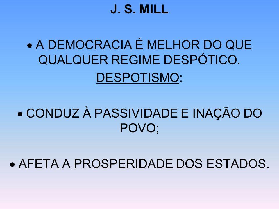 J. S. MILL A DEMOCRACIA É MELHOR DO QUE QUALQUER REGIME DESPÓTICO. DESPOTISMO: CONDUZ À PASSIVIDADE E INAÇÃO DO POVO; AFETA A PROSPERIDADE DOS ESTADOS