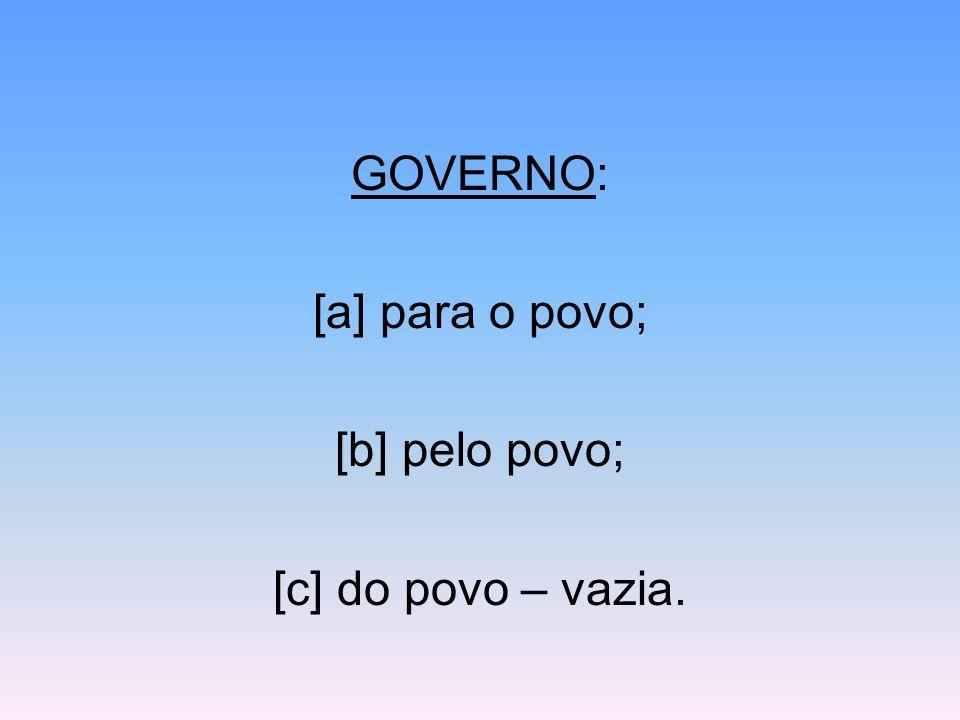 GOVERNO: [a] para o povo; [b] pelo povo; [c] do povo – vazia.
