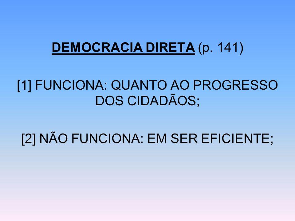 DEMOCRACIA DIRETA (p. 141) [1] FUNCIONA: QUANTO AO PROGRESSO DOS CIDADÃOS; [2] NÃO FUNCIONA: EM SER EFICIENTE;