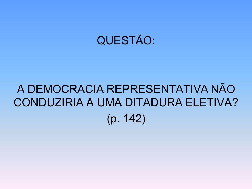 QUESTÃO: A DEMOCRACIA REPRESENTATIVA NÃO CONDUZIRIA A UMA DITADURA ELETIVA? (p. 142)
