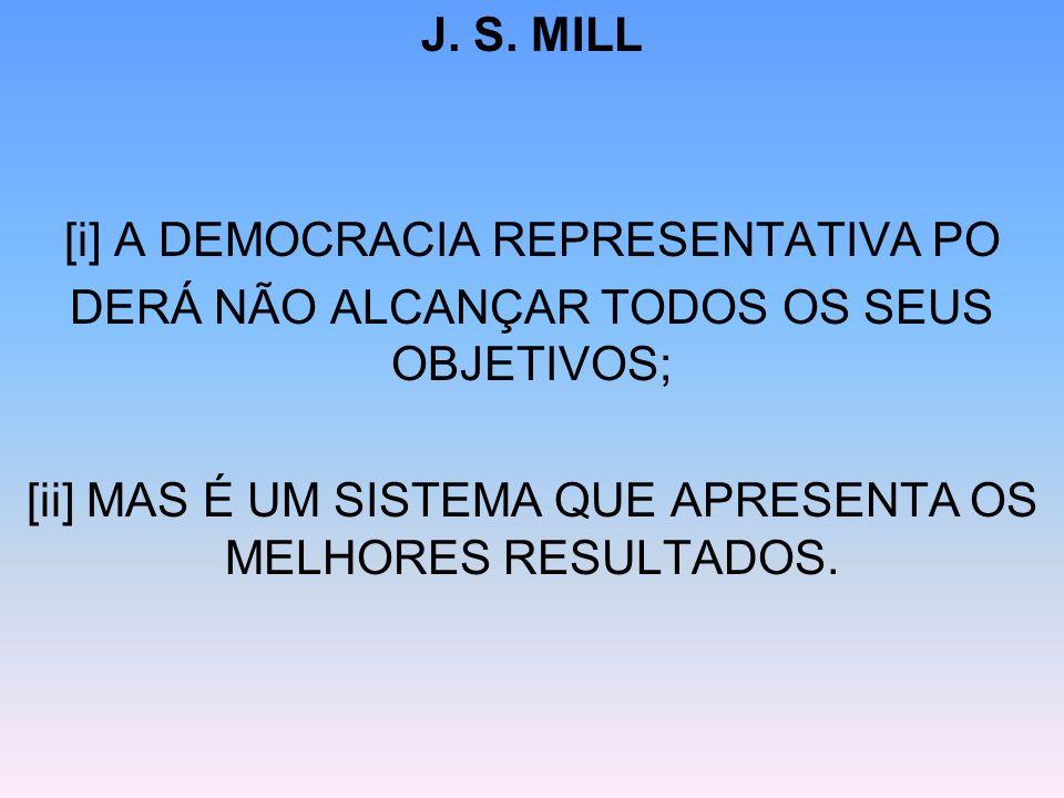 J. S. MILL [i] A DEMOCRACIA REPRESENTATIVA PO DERÁ NÃO ALCANÇAR TODOS OS SEUS OBJETIVOS; [ii] MAS É UM SISTEMA QUE APRESENTA OS MELHORES RESULTADOS.
