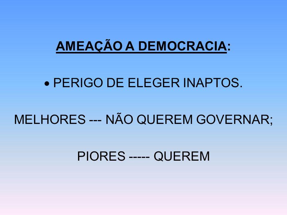 AMEAÇÃO A DEMOCRACIA: PERIGO DE ELEGER INAPTOS. MELHORES --- NÃO QUEREM GOVERNAR; PIORES ----- QUEREM