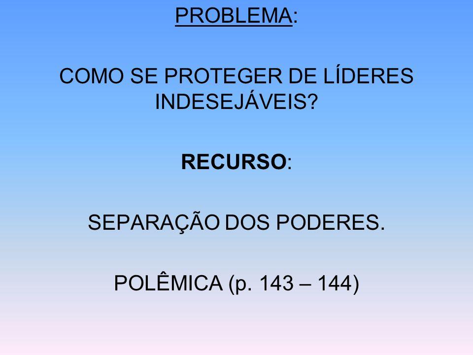 PROBLEMA: COMO SE PROTEGER DE LÍDERES INDESEJÁVEIS? RECURSO: SEPARAÇÃO DOS PODERES. POLÊMICA (p. 143 – 144)