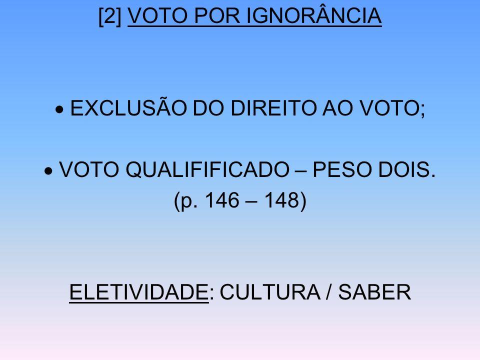 [2] VOTO POR IGNORÂNCIA EXCLUSÃO DO DIREITO AO VOTO; VOTO QUALIFIFICADO – PESO DOIS. (p. 146 – 148) ELETIVIDADE: CULTURA / SABER