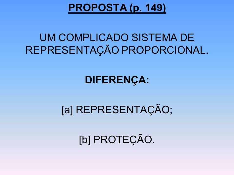 PROPOSTA (p. 149) UM COMPLICADO SISTEMA DE REPRESENTAÇÃO PROPORCIONAL. DIFERENÇA: [a] REPRESENTAÇÃO; [b] PROTEÇÃO.
