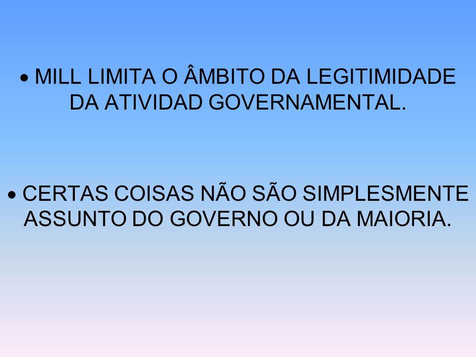 MILL LIMITA O ÂMBITO DA LEGITIMIDADE DA ATIVIDAD GOVERNAMENTAL. CERTAS COISAS NÃO SÃO SIMPLESMENTE ASSUNTO DO GOVERNO OU DA MAIORIA.
