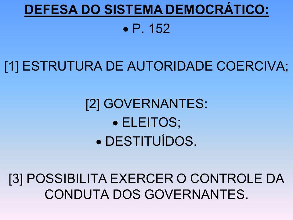 DEFESA DO SISTEMA DEMOCRÁTICO: P. 152 [1] ESTRUTURA DE AUTORIDADE COERCIVA; [2] GOVERNANTES: ELEITOS; DESTITUÍDOS. [3] POSSIBILITA EXERCER O CONTROLE