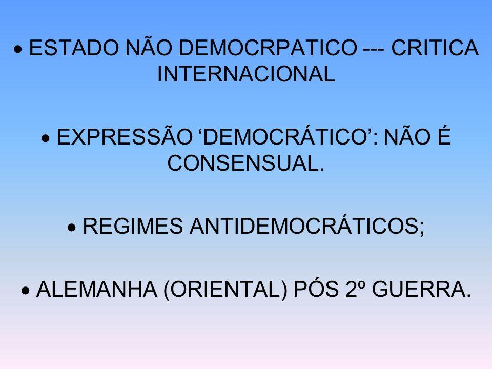 ESTADO NÃO DEMOCRPATICO --- CRITICA INTERNACIONAL EXPRESSÃO DEMOCRÁTICO: NÃO É CONSENSUAL. REGIMES ANTIDEMOCRÁTICOS; ALEMANHA (ORIENTAL) PÓS 2º GUERRA
