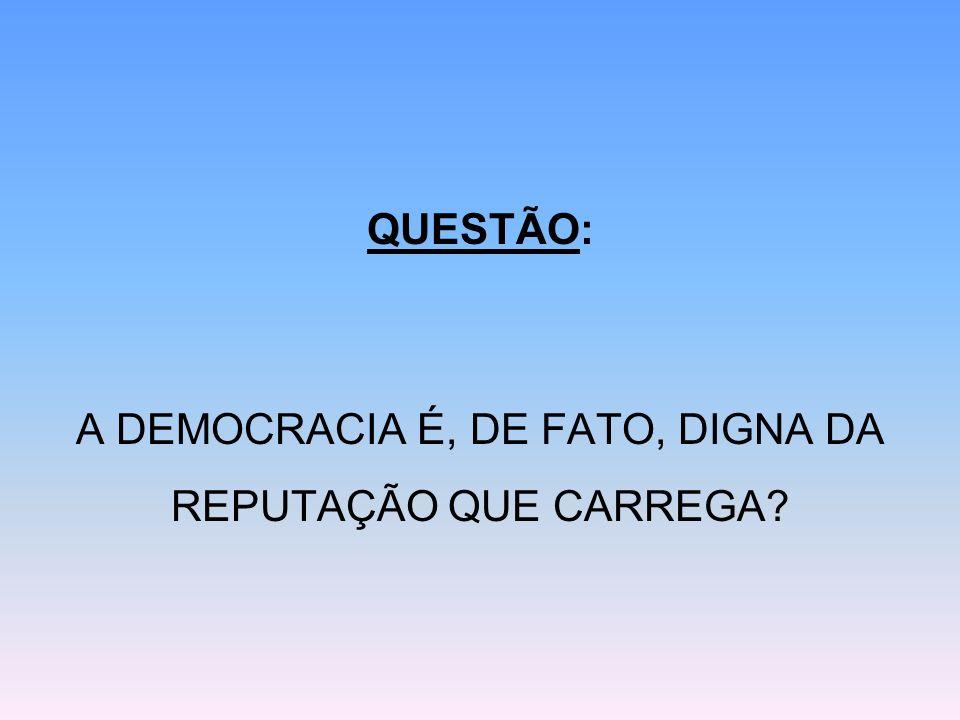 QUESTÃO: A DEMOCRACIA É, DE FATO, DIGNA DA REPUTAÇÃO QUE CARREGA?