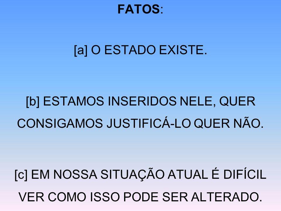 FATOS: [a] O ESTADO EXISTE. [b] ESTAMOS INSERIDOS NELE, QUER CONSIGAMOS JUSTIFICÁ-LO QUER NÃO. [c] EM NOSSA SITUAÇÃO ATUAL É DIFÍCIL VER COMO ISSO POD
