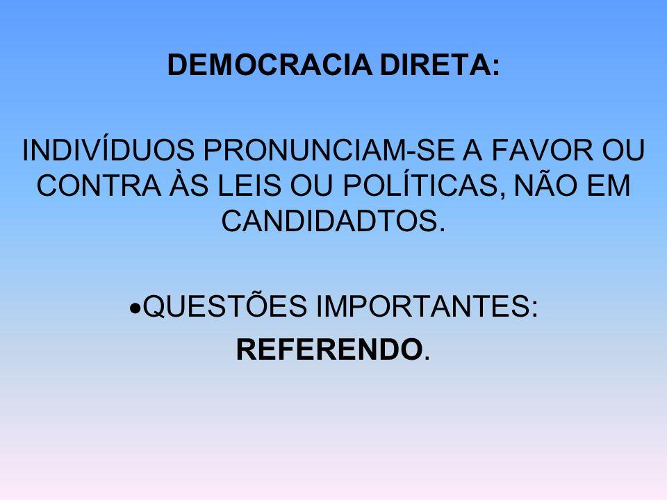 DEMOCRACIA DIRETA: INDIVÍDUOS PRONUNCIAM-SE A FAVOR OU CONTRA ÀS LEIS OU POLÍTICAS, NÃO EM CANDIDADTOS. QUESTÕES IMPORTANTES: REFERENDO.