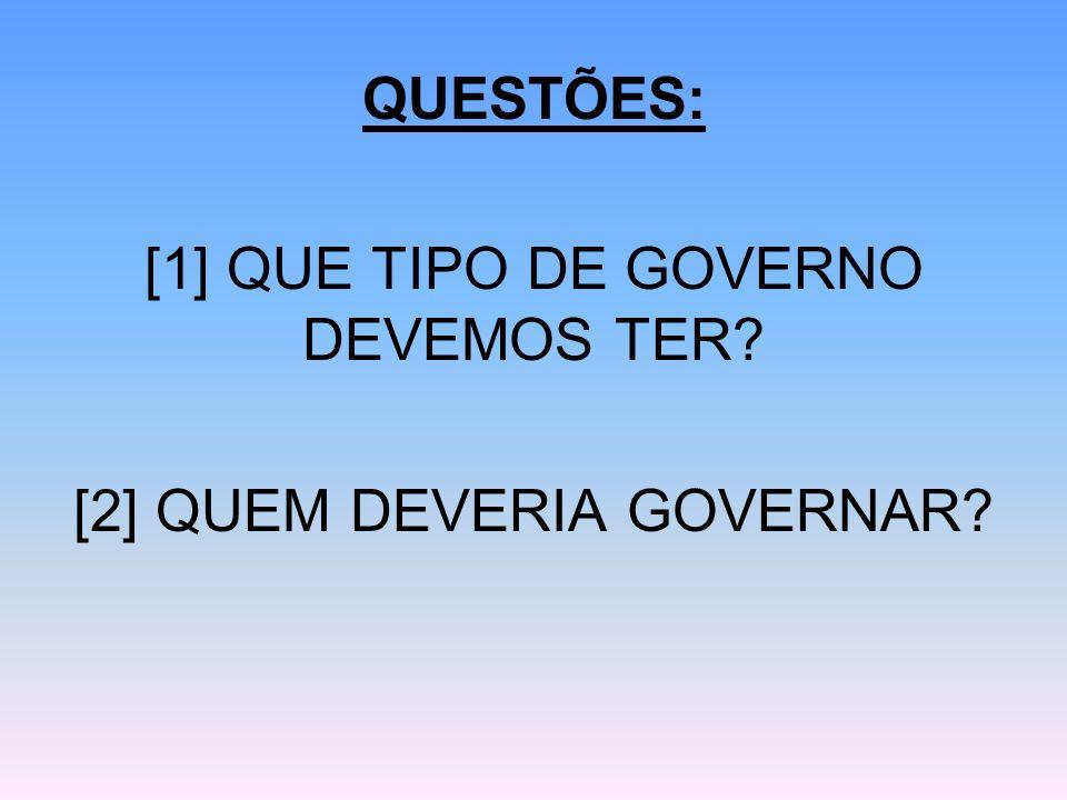 QUESTÕES: [1] QUE TIPO DE GOVERNO DEVEMOS TER? [2] QUEM DEVERIA GOVERNAR?