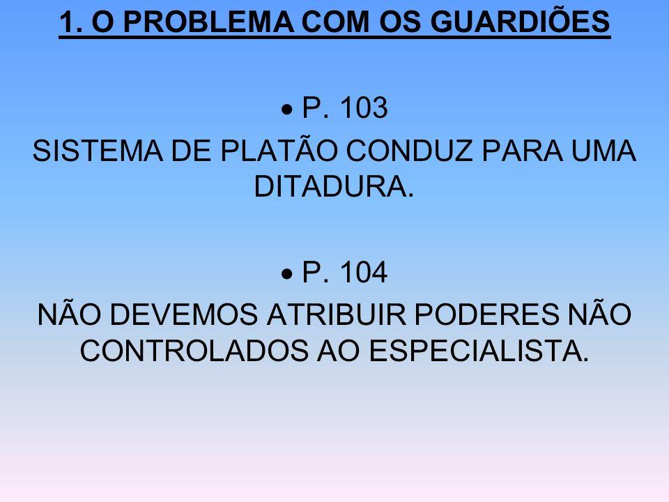 1. O PROBLEMA COM OS GUARDIÕES P. 103 SISTEMA DE PLATÃO CONDUZ PARA UMA DITADURA. P. 104 NÃO DEVEMOS ATRIBUIR PODERES NÃO CONTROLADOS AO ESPECIALISTA.