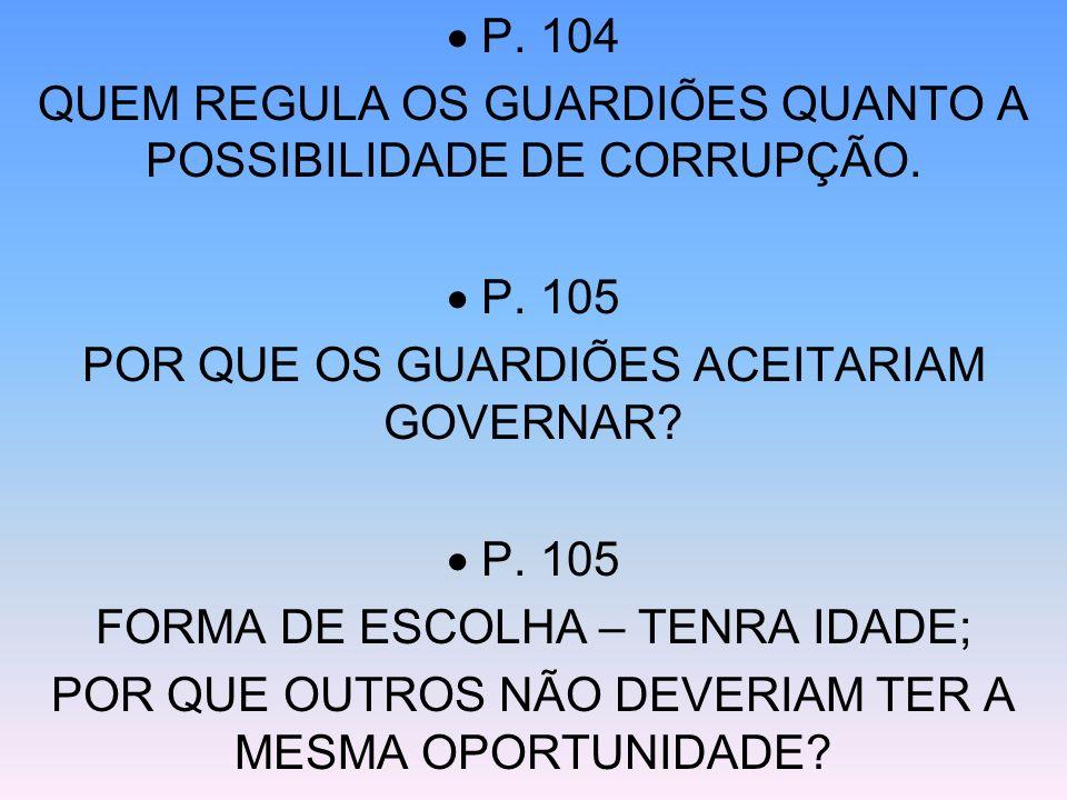 P. 104 QUEM REGULA OS GUARDIÕES QUANTO A POSSIBILIDADE DE CORRUPÇÃO. P. 105 POR QUE OS GUARDIÕES ACEITARIAM GOVERNAR? P. 105 FORMA DE ESCOLHA – TENRA