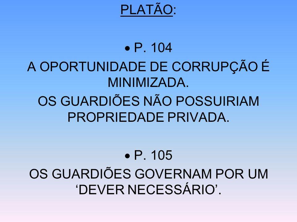 PLATÃO: P. 104 A OPORTUNIDADE DE CORRUPÇÃO É MINIMIZADA. OS GUARDIÕES NÃO POSSUIRIAM PROPRIEDADE PRIVADA. P. 105 OS GUARDIÕES GOVERNAM POR UM DEVER NE