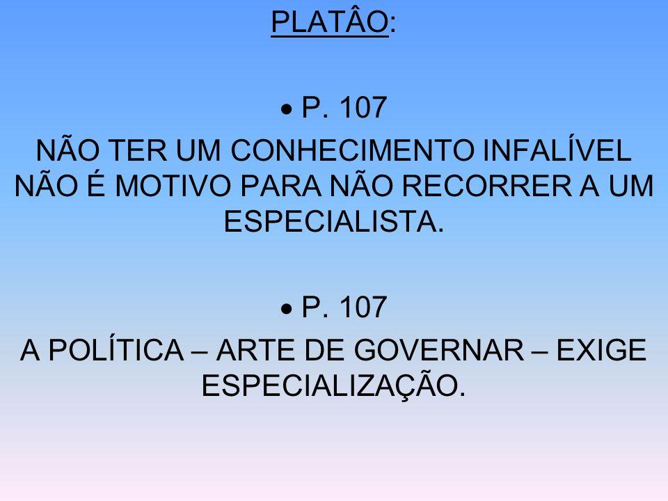 PLATÂO: P. 107 NÃO TER UM CONHECIMENTO INFALÍVEL NÃO É MOTIVO PARA NÃO RECORRER A UM ESPECIALISTA. P. 107 A POLÍTICA – ARTE DE GOVERNAR – EXIGE ESPECI
