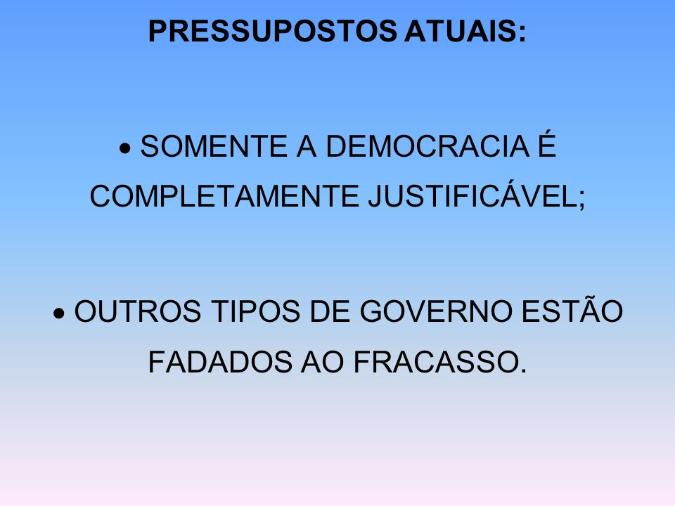PRESSUPOSTOS ATUAIS: SOMENTE A DEMOCRACIA É COMPLETAMENTE JUSTIFICÁVEL; OUTROS TIPOS DE GOVERNO ESTÃO FADADOS AO FRACASSO.
